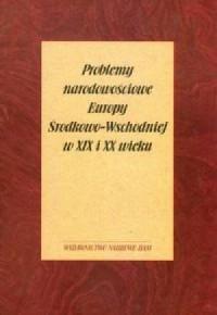 Problemy narodowościowe Europy Środkowo-Wschodniej w XIX i XX wieku - okładka książki