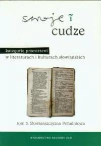 Swoje i cudze. Kategorie przestrzeni w literaturach i kulturach słowiańskich. Tom 3. Słowiańszczyzna południowa - okładka książki