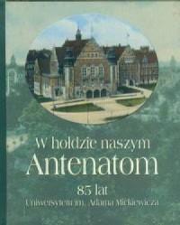 W hołdzie naszym Antenatom. 85 lat Uniwersytetu im. Adama Mickiewicza - okładka książki