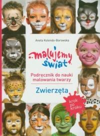 Malujemy świat. Podręcznik do nauki malowania twarzy. Zwierzęta - okładka książki