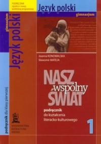 Nasz wspólny świat. Klasa 1. Gimnazjum. Język polski. Podręcznik do kształcenia literacko-kulturowego - okładka podręcznika