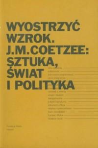 Wyostrzyć wzrok. J.M.Coetzee: Sztuka świat i polityka - okładka książki