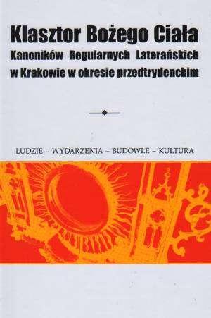 Klasztor Bo�ego Cia�a Kanonik�w Regularnych Latera�skich w Krakowie w okresie przedtrydenckim