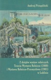 Z dziejów wystaw rolniczych. Trzecia Wystawa Rolnicza 1860 i Wystawa Rolniczo-Przemysłowa 1901 w Lublinie - okładka książki