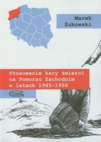Stosowanie kary śmierci na Pomorzu Zachodnim w latach 1945-1956 - okładka książki
