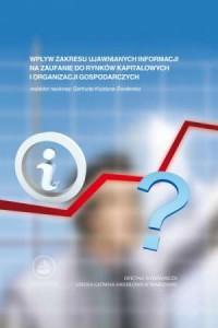 Wpływ zakresu ujawnianych informacji na zaufanie rynków kapitałowych i organizacji gospodarczych - okładka książki