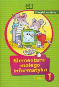 Elementarz małego informatyka. Klasa 1. Szkoła podstawowa. Przewodnik metodyczny - okładka książki