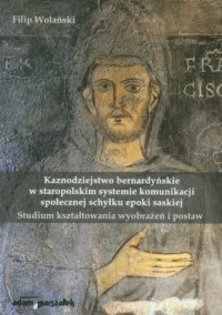 Kaznodziejstwo bernardyńskie w staropolskim systemie komunikacji społecznej schyłku epoki saskiej. Studium kształtowania wyobrażeń i postaw - okładka książki