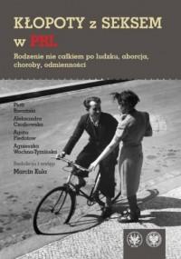 Kłopoty z seksem w PRL. Rodzenie nie całkiem po ludzku, aborcja, choroby, odmienności - okładka książki