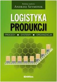 Logistyka produkcji. Procesy. Systemy. Organizacja - okładka książki