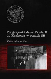Pielgrzymki Jana Pawła II do Krakowa w oczach SB. Wybór dokumentów - okładka książki