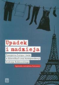 Upadek i nadzieja. Powojenna Europa i świat w dziennikach oraz korespondencji Andrzeja Bobkowskiego - okładka książki