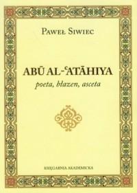 Abu Al-Atahiya poeta, błazen, asceta - okładka książki