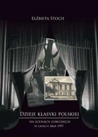 Dzieje klasyki polskiej na scenach lubelskich w latach 1864-1997 - okładka książki