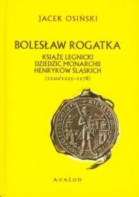 Bolesław Rogatka. Książę legnicki dziedzic monarchii Henryków Śląskich (1220/1225-1278) - okładka książki