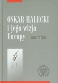 Oskar Halecki i jego wizja Europy. Tom 1 - okładka książki
