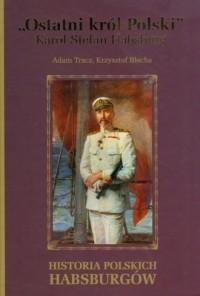 Ostatni król Polski Karol Stefan Habsburg. Historia polskich Habsburgów - okładka książki