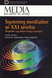 Systemy medialne w XXI wieku. Wspólne czy różne drogi rozwoju? Seria: Media początku XXI wieku - okładka książki
