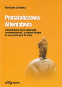 Pomarańczowa Alternatywa w bezdebitowej prasie studenckiej, we wspomnieniach i w drukach ulotnych lat osiemdziesiątych XX wieku - okładka książki