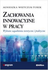 Zachowania innowacyjne w pracy. Wybrane zagadnienia teoretyczne i praktyczne - okładka książki