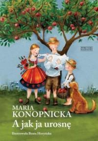 A jak ja urosnę - Maria Konopnicka - okładka książki