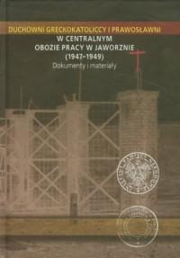 Duchowni greckokatoliccy i prawosławni w Centralnym Obozie Pracy w Jaworznie 1947-1949. Dokumenty i materiały - okładka książki