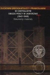 Duchowni greckokatoliccy i prawosławni w Centralnym Obozie Pracy w Jaworznie (1947-1949). Dokumenty i materiały - okładka książki