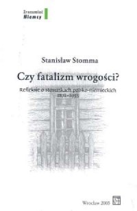Czy fatalizm wrogości? Refleksje o stosunkach polsko-niemieckich 1871-1933 - okładka książki