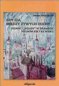 Gdy idą między żywych duchy... Dziady i Dziady w dramacie polskim XIX i XX wieku - okładka książki