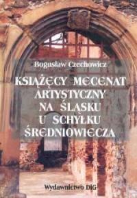 Książęcy mecenat artystyczny na Śląsku u schyłku średniowiecza - okładka książki