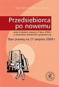 Przedsiębiorca po nowemu (wraz z tekstem Ustawy z dnia 2 lipca 2004 r. o swobodzie działalności gospodarczej). Stan prawny na 21 sierpnia 2004 r. - okładka książki