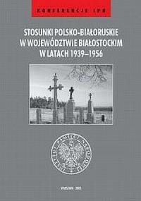 Stosunki polsko-białoruskie w województwie białostockim w latach 1939-1956. Seria: Konferencje IPN - okładka książki
