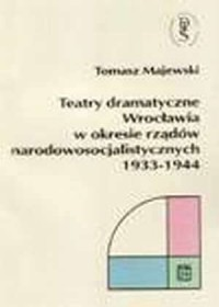 Teatry dramatyczne Wrocławia w okresie rządów narodowo-socjalistycznych 1933-1944 - okładka książki