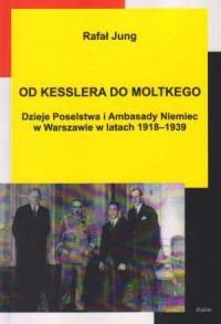 Od Kesslera do Moltkego. Dzieje Poselstwa i Ambasady Niemiec w Warszawie w latach 1918-1939 - okładka książki