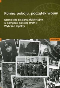 Koniec pokoju, początek wojny. Niemieckie działania dywersyjne w kampanii polskiej 1939 r. Wybrane aspekty - okładka książki