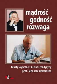 Mądrość, godność, rozwaga. Teksty wybrane z historii medycyny prof. Tadeusza Heimratha - okładka książki
