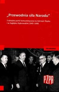 Przewodnia siła Narodu. Z dziejów partii komunistycznej na Górnym Śląsku i w Zagłębiu Dąbrowskim 1945-1990 - okładka książki