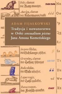 Tradycja i nowatorstwo w Orbis sensualium pictus Jana Amosa Komeńskiego - okładka książki