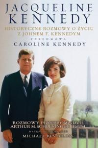 Jacqueline Kennedy. Historyczne rozmowy o życiu z Johnem F. Kennedym. Rozmowy przeprowadził Arthur M. Schlesinger - okładka książki