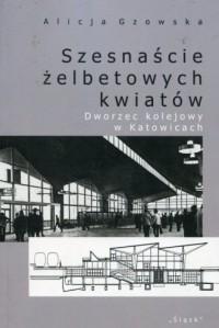 Szesnaście żelbetowych kwiatów. Dworzec kolejowy w Katowicach - okładka książki