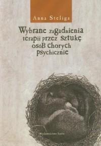 Wybrane zagadnienia terapii przez sztukę osób chorych psychicznie - okładka książki
