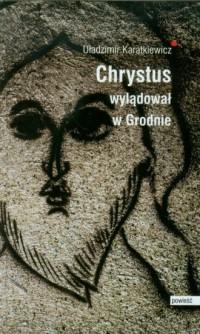 Chrystus wylądował w Grodnie. Ewangelia - okładka książki