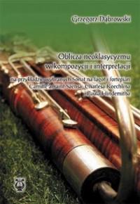 Oblicza neoklasycyzmu w kompozycji i interpretacji. na przykładzie wybranych sonat na fargot i fortepian Camillea Saint-Saensa, Charlesa Koechlina i Paula Hindemitha - okładka książki