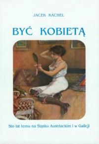 Być kobietą. Sto lat temu na Śląsku Austriackim i w Galicji - okładka książki