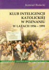 Klub Inteligencji Katolickiej w Poznaniu w latach 1956-1991. Seria: Wielkopolska. Historia. Społeczeństwo. Kultura - okładka książki