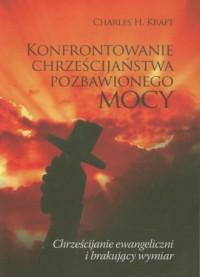 Konfrontowanie chrześcijaństwa pozbawionego mocy. Chrześcijanie ewangeliczni i brakujący wymiar - okładka książki
