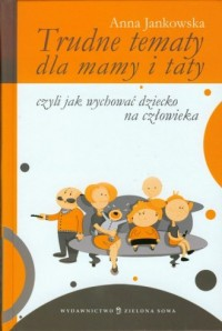 Trudne tematy dla mamy i taty czyli jak wychować dziecko na człowieka - okładka książki