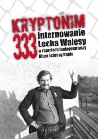 Kryptonim 333. Internowanie Lecha Wałęsy w raportach funkcjonariuszy Biura Ochrony Rządu - okładka książki