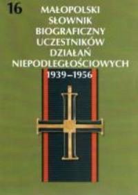 Małopolski Słownik Biograficzny Uczestników Działań Niepodległościowych 1939-1956. Tom 16 - okładka książki