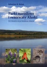 Parki narodowe i rezerwaty Alaski. Od Aleutów aż po bezdroża Arktyki - okładka książki